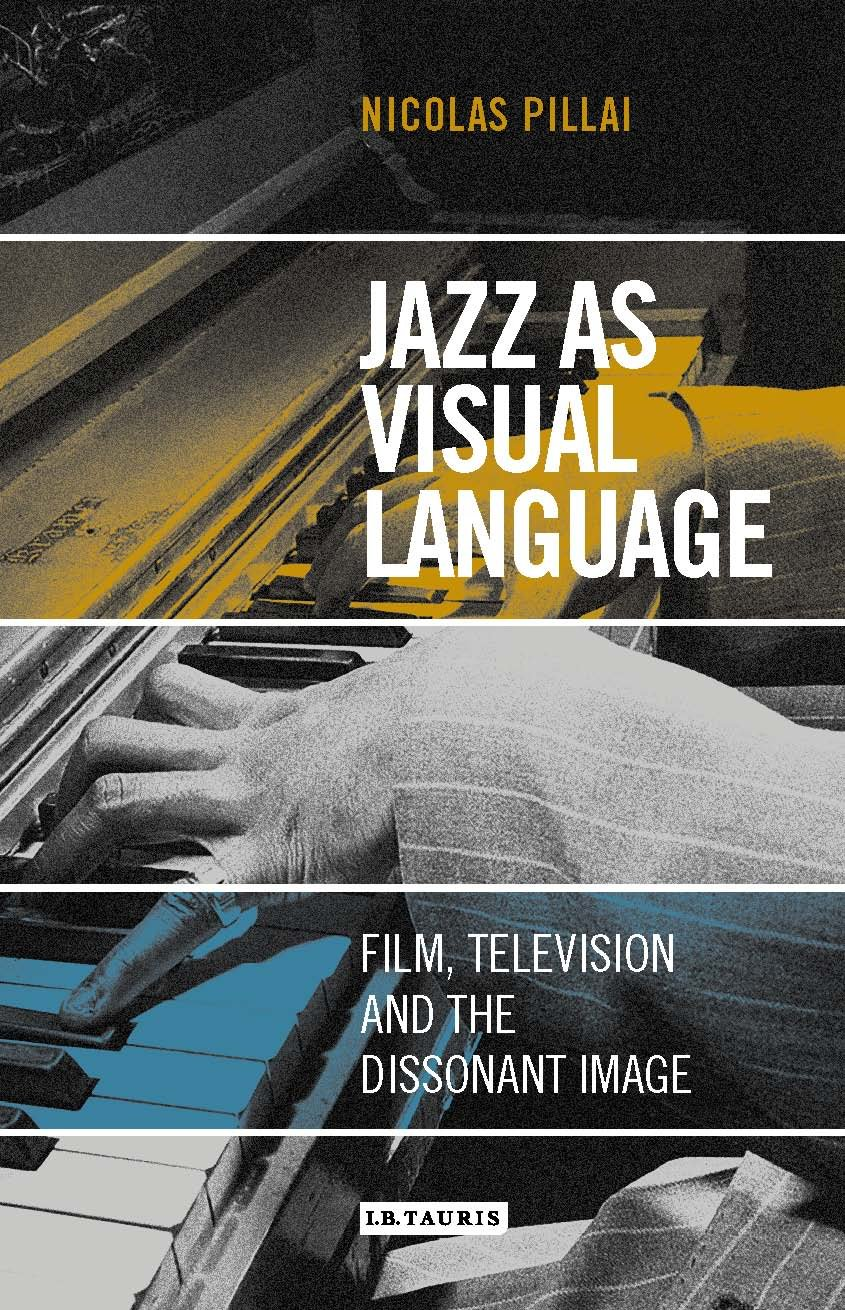 Jazz as Visual Language: Film, Television and the Dissonant Image (International Library of the Moving Image) by I.B.Tauris
