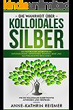 Die Wahrheit über Kolloidales Silber: Ein natürliches Antibiotikum! Entzündungen, Infektionen, Wunden, Akne und Hautkrankheiten reduzieren: Wie Sie kolloidales Silber richtig anwenden und verstehen