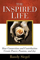 The Inspired Life: How Connection and Contribution Create Power, Passion, and Joy Kindle Edition