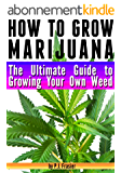 How to Grow Marijuana: The Ultimate Guide to Growing Your Own Weed (English Edition)