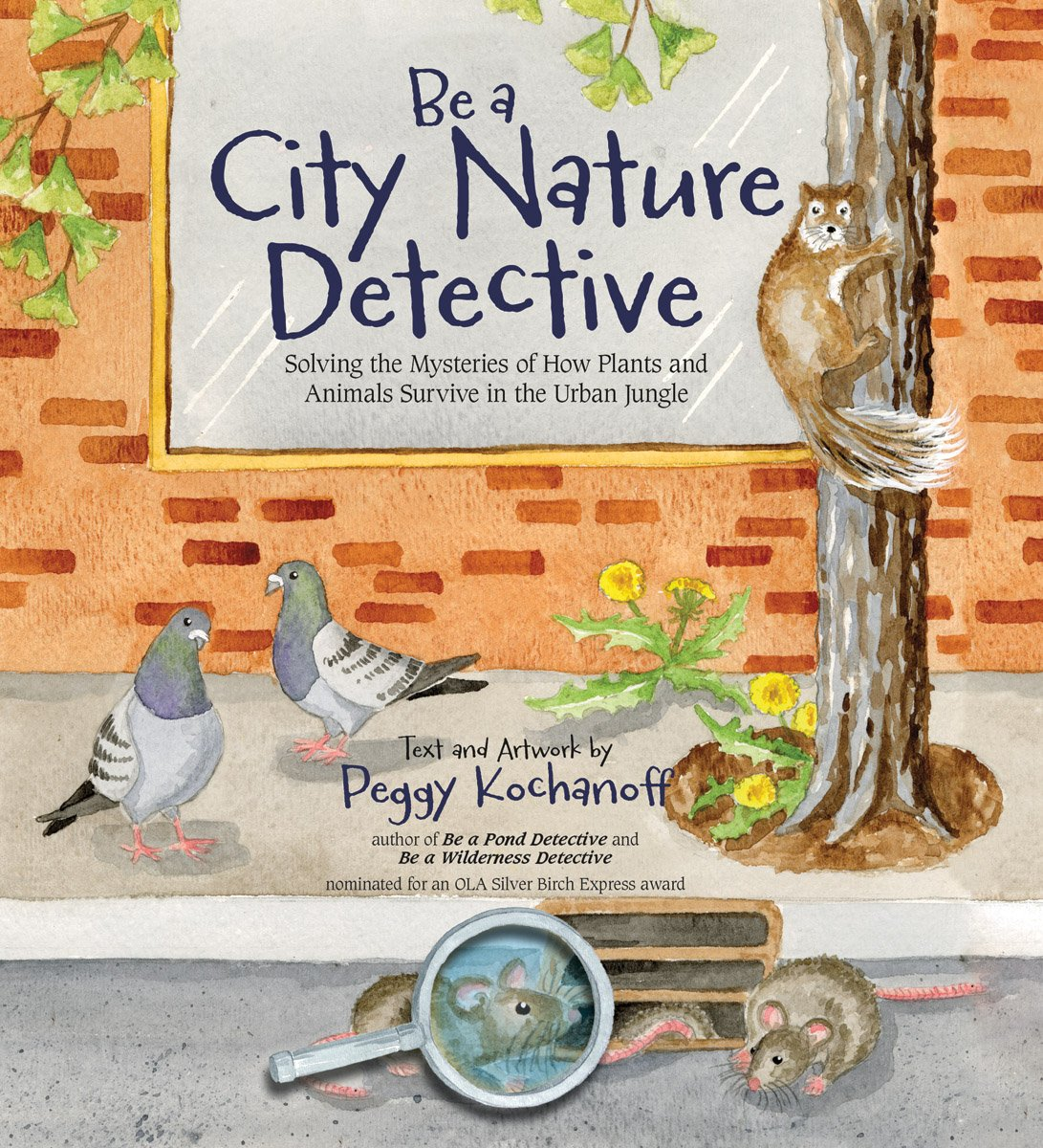 Be a City Nature Detective: Solving the Mysteries of How Plants and Animals Survive in the Urban Jungle (Wilderness Detective Series)