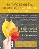 Mindfulness and Acceptance Workbook for Teen Anxiety: Activities to Help You Overcome Fears and Worries Using Acceptance and Commitment Therapy