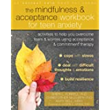 The Mindfulness and Acceptance Workbook for Teen Anxiety: Activities to Help You Overcome Fears and Worries Using Acceptance