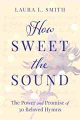 How Sweet the Sound: The Power and Promise of 30 Beloved Hymns Paperback