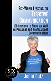 Six-Word Lessons on Effective Communication: 100 Lessons to Show up Well in Personal and Professional Communication (The Six-Word Lessons Series)