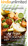 Air Fryer Ketogenic Diet Cookbook: Top 100 Ketogenic Air Fryer Recipes with Net Carb Count and Complete Nutritional Information for Every Recipe