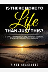 Is There More To Life Than Just This?: 10 Simple Steps For Solving Your Mystery Questions Of Life And Unlocking Your Happiness Kindle Edition