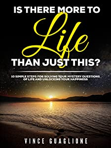 Is There More To Life Than Just This?: 10 Simple Steps For Solving Your Mystery Questions Of Life And Unlocking Your Happiness