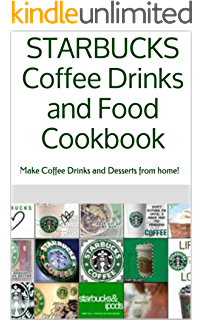 STARBUCKS Coffee Drinks and Food Cookbook: Make Coffee Drinks and Desserts from home!
