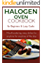 Halogen Oven Cookbook for Beginners and Lazy Cooks: Mouthwatering, easy dishes for anytime of the day