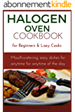 Halogen Oven Cookbook for Beginners and Lazy Cooks: Mouthwatering, easy dishes for anytime of the day (English Edition)