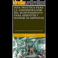 GUÍA PRÁCTICA PARA LA ADMINISTRACIÓN DEL MANTENIMIENTO PARA GERENTES Y DUEÑOS DE EMPRESAS: SERIE GUÍAS PRÁCTICAS DE INGENIERÍA INDUSTRIAL (SERIE GUÍAS PRÁCTICAS DE INGENIERÍA INDUSTRIAL. nº 2)