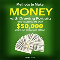Methods to Make Money with Drawing Portraits: How I Made More Than $50,000 Selling Art Online and Offline