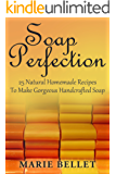 Soap Perfection: 25 Natural Homemade Recipes To Make Gorgeous Handcrafted Soap