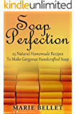 Soap Perfection: 25 Natural Homemade Recipes To Make Gorgeous Handcrafted Soap (English Edition)