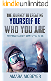 The Journey to Creating Yourself: Be Who You Are: Not What Society Wants You to Be
