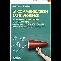 La communication sans violence: Apprenez à défendre vos idées de manière positive pour établir des relations de qualité et obtenir ce qui est important pour vous (Eyrolles Pratique)