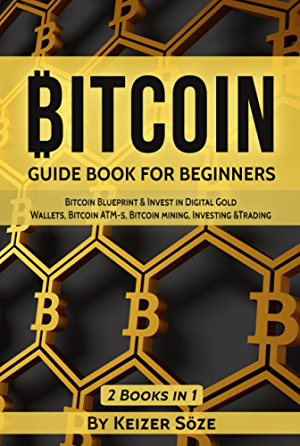 Bitcoin: GUIDE BOOK FOR BEGINNERS: Bitcoin Blueprint & Invest in Digital Gold; Wallets; Bitcoin ATM-s; Bitcoin mining; Investing &Trading (Bitcoin and cryptocurrency technologies)