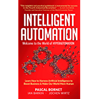 INTELLIGENT AUTOMATION: Learn how to harness Artificial Intelligence to boost business & make our world more human…