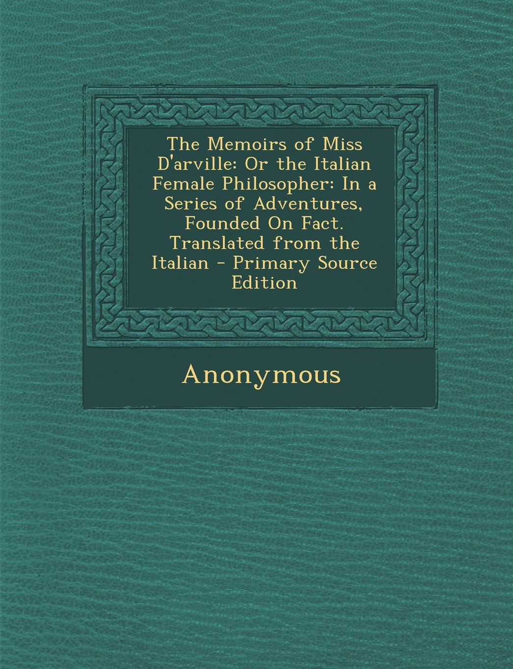 The Memoirs of Miss D'Arville: Or the Italian Female Philosopher: In a Series of Adventures, Founded on Fact. Translated from the Italian - Primary S ebook