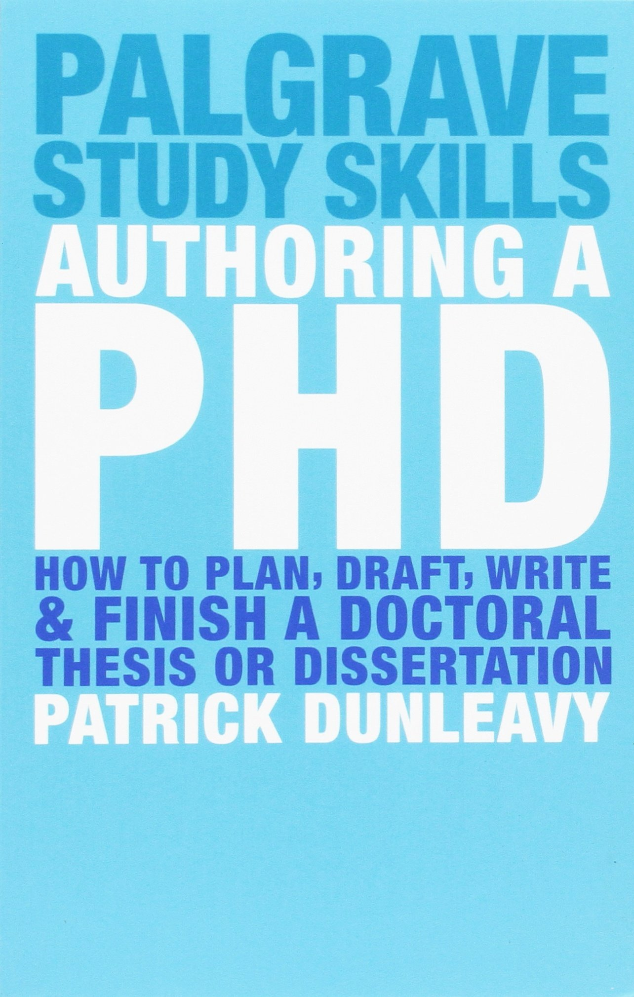 Authoring a PhD: How to Plan, Draft, Write and Finish a Doctoral Thesis or Dissertation: How to Plan, Draft, Write and Finish a Doctoral Dissertation (Macmillan Study Skills)