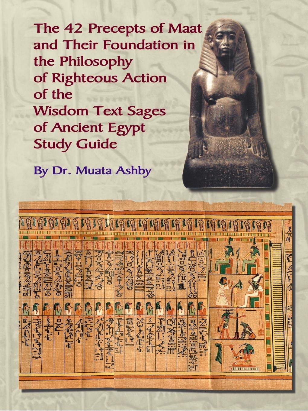 Read Online the 42 Preceps of Maat and Their Foundation in the Philosophy of Righteous Action of the Wisdom Text Sages of Ancient Egypt pdf epub
