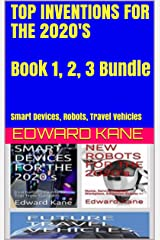TOP INVENTIONS FOR THE 2020'S  Book 1, 2, 3 Bundle : Smart Devices, Robots, Travel Vehicles (Top Inventions for 2020's) Kindle Edition