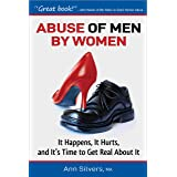 Abuse OF Men BY Women: It Happens, It Hurts, And It's Time to Get Real About It