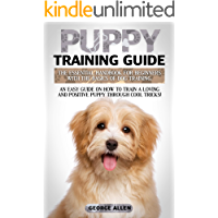 Puppy Training Guide: The Essential Handbook For Beginners With The Basics Of Dog Training. An Easy Guide On How To Train A Loving And Positive Puppy Through Cool Tricks!