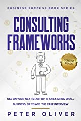 Consulting Frameworks: Use on your next startup, in an existing small business, or to ace the case interview (Business Success Book 7) Kindle Edition