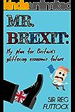 Mr. Brexit: My Plan For Britain's Glittering Economic Future