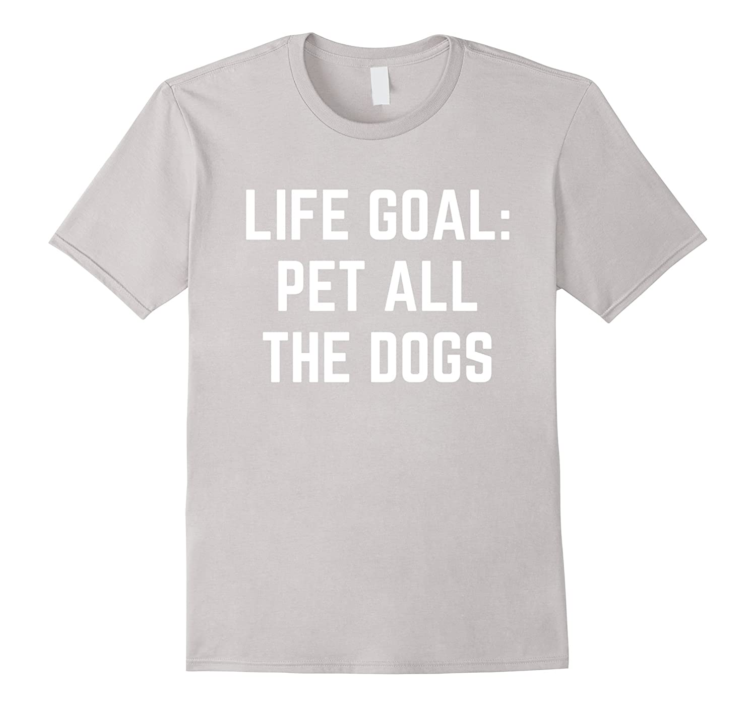 Life Goal Pet All The Dogs Shirt Funny Dog Quotes T-shirt-ANZ