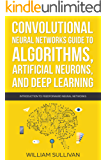 Convolutional Neural Networks Guide To Algorithms, Artificial Neurons And Deep Learning: Introduction To Feedforward Neural Networks (Artificial Intelligence Book 2)