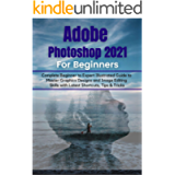 Adobe Photoshop 2021 for Beginners: Complete Beginner to Pro Illustrated Guide to Master Graphics Designs and Image…