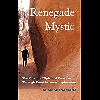 Renegade Mystic: The Pursuit of Spiritual Freedom Through Consciousness Exploration