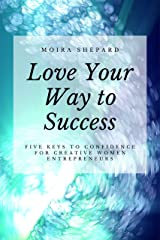 Love Your Way to Success: 5 Keys to Confidence for Creative Women Entrepreneurs Kindle Edition