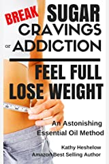 Break Sugar Cravings or Addiction, Feel Full, Lose Weight: An Astonishing Essential Oil Method (Sublime Wellness Lifestyle Series Book 3) Kindle Edition