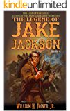 The Legend of Jake Jackson: The Last Of The Great Gunfighters: A Gunfighter Western Adventure (A Jake Jackson…