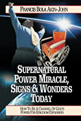 Supernatural Power, Miracles, Signs And Wonders Today Kindle Edition