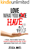 Love What You Have: A Real Truth About Why You Always Complain Or How To Get Maximum From Your Life Today