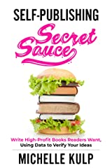 Self-Publishing Secret Sauce: Write High-Profit Books Readers Want, Using Data to Verify Your Ideas Kindle Edition