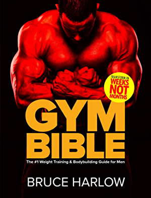 Gym Bible: The #1 Weight Training & Bodybuilding Guide for Men - Transform Your Body in Weeks; NOT Months!