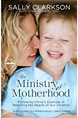 The Ministry of Motherhood: Following Christ's Example in Reaching the Hearts of Our Children Paperback
