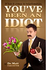 When it comes to Relationships, You've been an Idiot. Kindle Edition