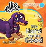 It's Hard to be Good (Life's Little Lessons By Ellie the Wienerdog, Lesson 1)