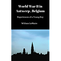 World War II in Antwerp, Belgium: Experiences of a Young Boy (English Edition)