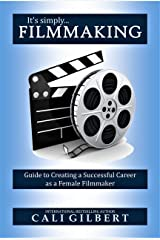 It's Simply Filmmaking: Guide to Creating a Successful Career as a Female Filmmaker Kindle Edition