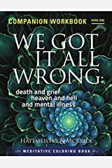 We Got It All Wrong: death and grief, heaven and hell and mental illness: Companion Workbook Paperback