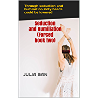 Seduction and Humiliation (Forced book two): Through seduction and humiliation lofty heads could be lowered