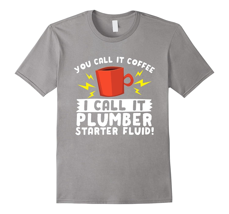 Plumber Coffee Starter Fluid T-Shirt – Funny Plumbing Tee
